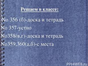 Решаем в классе: No 356 (б)-доска и тетрадь No 357-устно No358(в,г)-доска и тетр