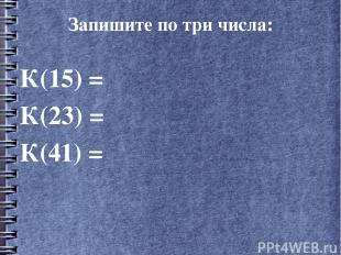 Запишите по три числа: К(15) = К(23) = К(41) =