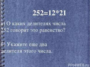 252=12*21 а) О каких делителях числа 252 говорит это равенство? б) Укажите еще д