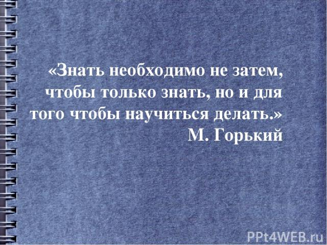 «Знать необходимо не затем, чтобы только знать, но и для того чтобы научиться делать.» М. Горький