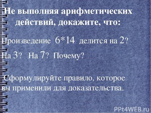 Не выполняя арифметических действий, докажите, что: Произведение 6*14 делится на 2? На 3? На 7? Почему? Сформулируйте правило, которое вы применили для доказательства.