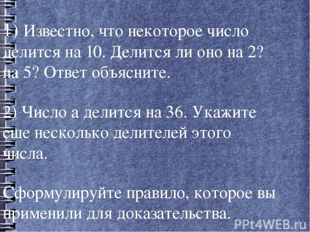 1) Известно, что некоторое число делится на 10. Делится ли оно на 2? на 5? Ответ объясните. 1) Известно, что некоторое число делится на 10. Делится ли оно на 2? на 5? Ответ объясните. 2) Число а делится на 36. Укажите еще несколько делителей этого ч…