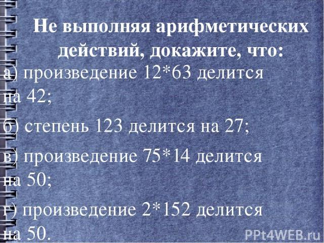 Не выполняя арифметических действий, докажите, что: а) произведение 12*63 делится на 42; б) степень 123 делится на 27; в) произведение 75*14 делится на 50; г) произведение 2*152 делится на 50.