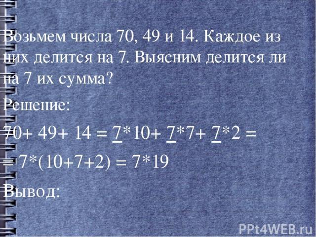 Возьмем числа 70, 49 и 14. Каждое из них делится на 7. Выясним делится ли на 7 их сумма? Возьмем числа 70, 49 и 14. Каждое из них делится на 7. Выясним делится ли на 7 их сумма? Решение: 70+ 49+ 14 = 7*10+ 7*7+ 7*2 = = 7*(10+7+2) = 7*19 Вывод: