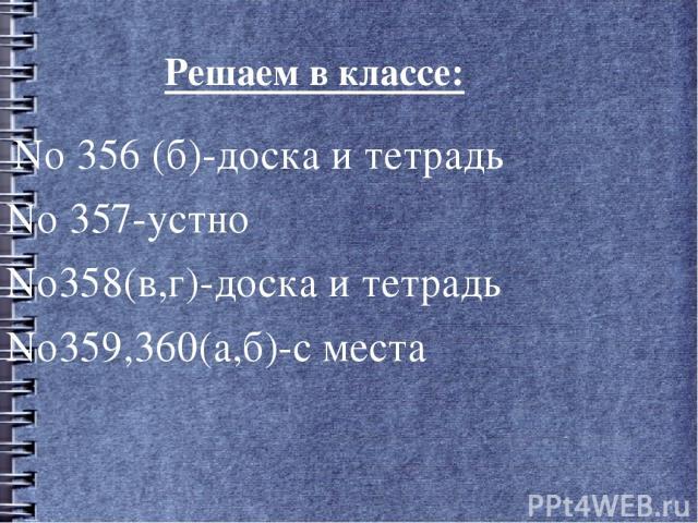 Решаем в классе: No 356 (б)-доска и тетрадь No 357-устно No358(в,г)-доска и тетрадь No359,360(а,б)-с места