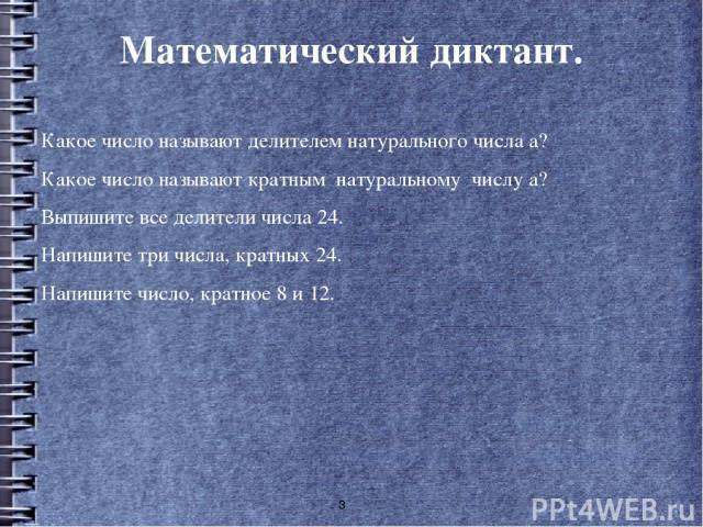 Математический диктант. Какое число называют делителем натурального числа а? Какое число называют кратным натуральному числу а? Выпишите все делители числа 24. Напишите три числа, кратных 24. Напишите число, кратное 8 и 12.