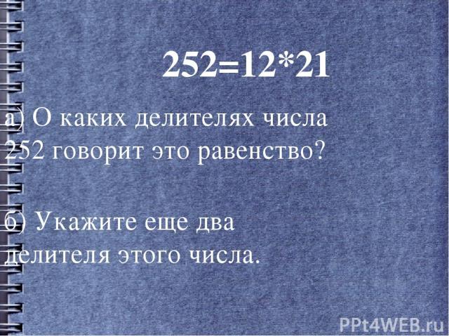 252=12*21 а) О каких делителях числа 252 говорит это равенство? б) Укажите еще два делителя этого числа.