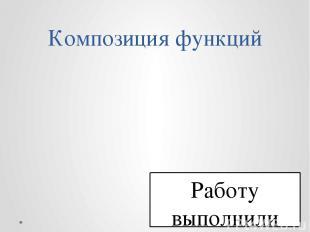 Композиция функций Работу выполнили ученики 10 б класса Руководитель Фомичёва Ва
