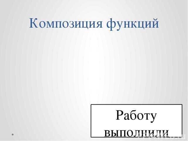 Композиция функций Работу выполнили ученики 10 б класса Руководитель Фомичёва Валентина Николаевна