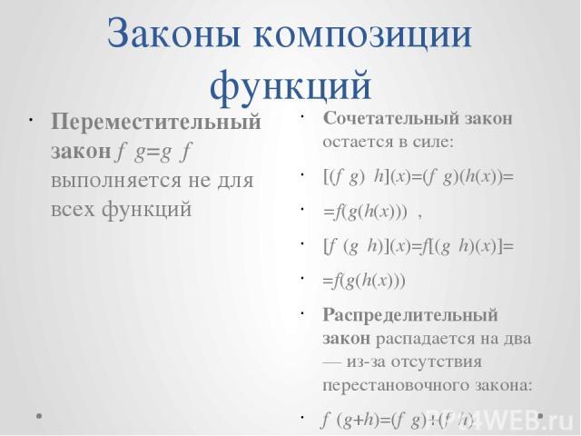 Законы композиции функций Сочетательный закон остается в силе: [(f∘g)∘h](x)=(f∘g)(h(x))= =f(g(h(x))) , [f∘(g∘h)](x)=f[(g∘h)(x)]= =f(g(h(x))) Распределительный закон распадается на два — из-за отсутствия перестановочного закона: f∘(g+h)=(f∘g)+(f∘h)…
