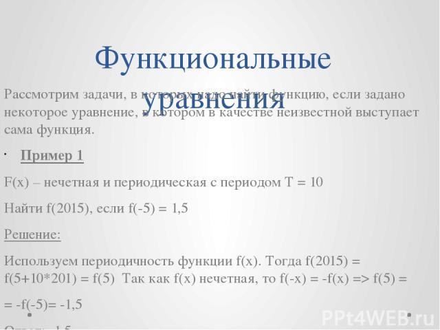 Функциональные уравнения Рассмотрим задачи, в которых надо найти функцию, если задано некоторое уравнение, в котором в качестве неизвестной выступает сама функция. Пример 1 F(x) – нечетная и периодическая с периодом T = 10 Найти f(2015), если f(-5) …