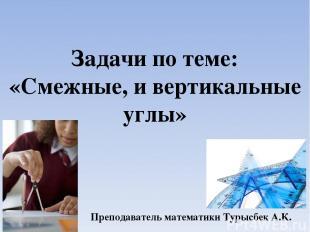 Задачи по теме: «Смежные, и вертикальные углы» Преподаватель математики Турысбек