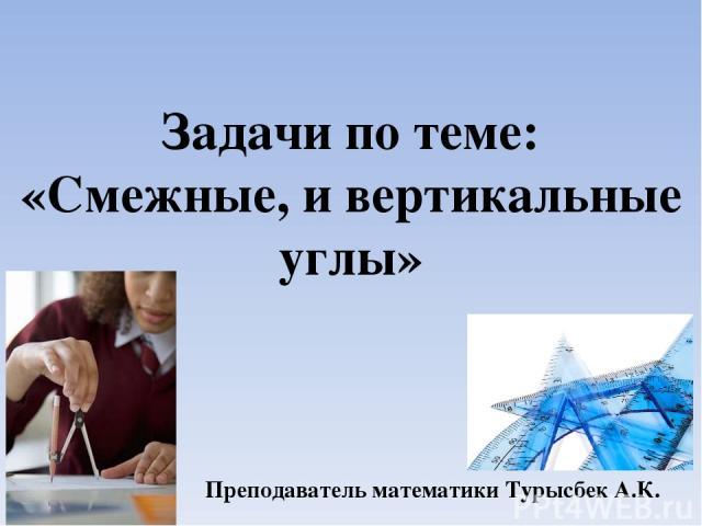 Задачи по теме: «Смежные, и вертикальные углы» Преподаватель математики Турысбек А.К.