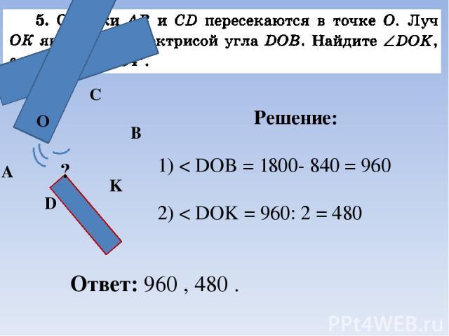 Решение: 1) < DOB = 1800- 840 = 960 2) < DOK = 960: 2 = 480 O ? Ответ: 960 , 480 . А D B C K