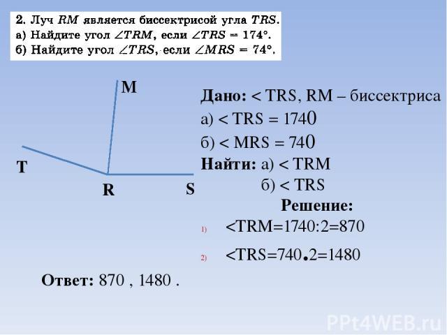 Дано: < TRS, RM – биссектриса а) < TRS = 1740 б) < MRS = 740 Найти: а) < TRM б) < TRS Решение: