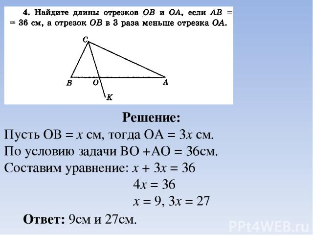 Решение: Пусть ОВ = х см, тогда ОА = 3х см. По условию задачи BO +AO = 36см. Составим уравнение: х + 3х = 36 4х = 36 х = 9, 3х = 27 Ответ: 9см и 27см.