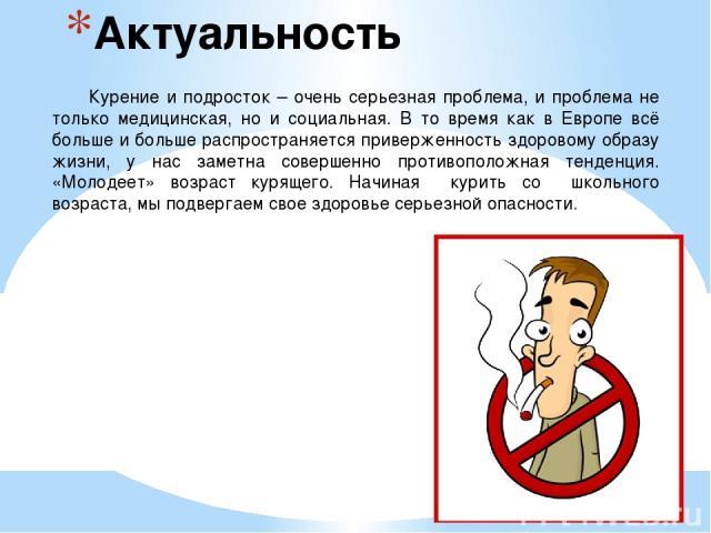 Актуальность Курение и подросток – очень серьезная проблема, и проблема не только медицинская, но и социальная. В то время как в Европе всё больше и больше распространяется приверженность здоровому образу жизни, у нас заметна совершенно противополож…