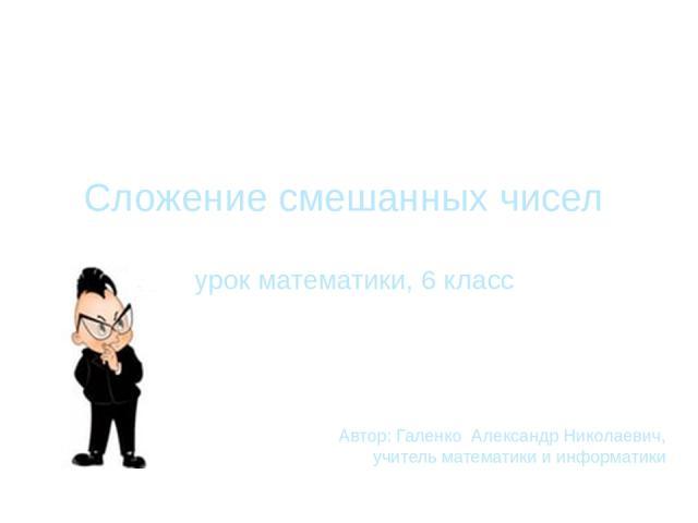 Сложение смешанных чисел урок математики, 6 класс Автор: Галенко Александр Николаевич, учитель математики и информатики