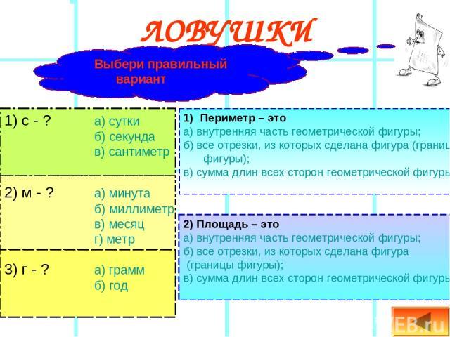 ЛОВУШКИ 1) с - ? а) сутки б) секунда в) сантиметр 2) м - ? а) минута б) миллиметр в) месяц г) метр 3) г - ? а) грамм б) год Выбери правильный вариант Периметр – это а) внутренняя часть геометрической фигуры; б) все отрезки, из которых сделана фигура…