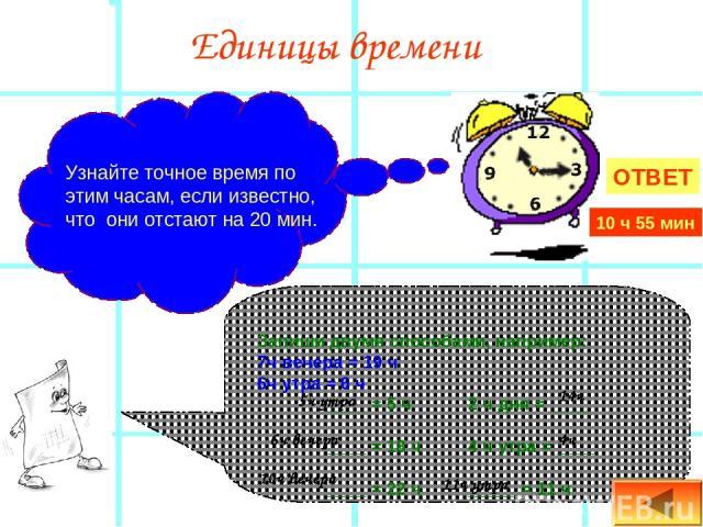 Единицы времени Узнайте точное время по этим часам, если известно, что они отстают на 20 мин. Запиши двумя способами, например: 7ч вечера = 19 ч 6ч утра = 6 ч ____ = 5 ч 2 ч дня = ____ ____ = 18 ч 4 ч утра = ____ ____ = 22 ч _____ = 11 ч 5ч утра 6ч …