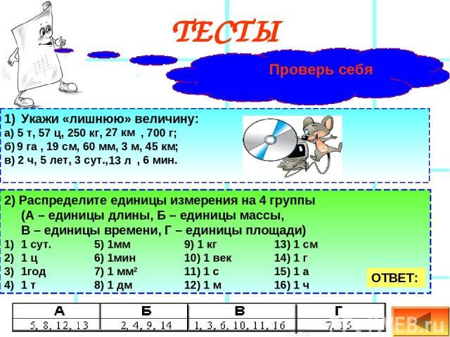 ТЕСТЫ Проверь себя Укажи «лишнюю» величину: а) 5 т, 57 ц, 250 кг, , 700 г; б) , 19 см, 60 мм, 3 м, 45 км; в) 2 ч, 5 лет, 3 сут., , 6 мин. 2) Распределите единицы измерения на 4 группы (А – единицы длины, Б – единицы массы, В – единицы времени, Г – е…