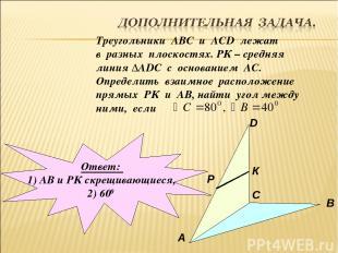 Треугольники АВС и АСD лежат в разных плоскостях. РК – средняя линия ∆АDC с осно