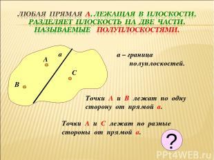 а а – граница полуплоскостей. А В С Точки А и В лежат по одну сторону от прямой