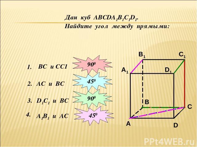 Дан куб АВСDА1В1С1D1. Найдите угол между прямыми: 1. ВС и СС1 2. 900 АС и ВС 450 3. D1С1 и ВС 900 4. А1В1 и АС 450
