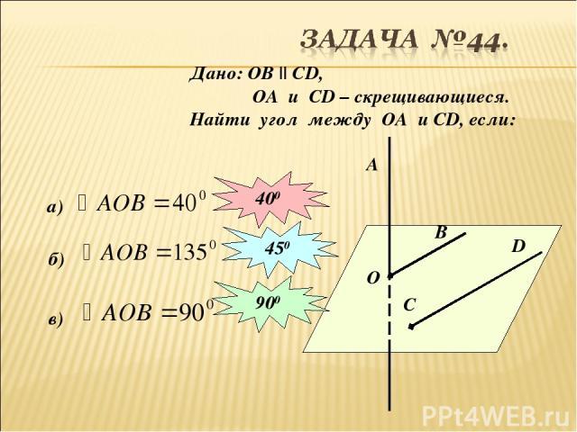 Дано: ОВ || СD, ОА и СD – скрещивающиеся. Найти угол между ОА и СD, если: О В C D A а) 400 б) 450 в) 900
