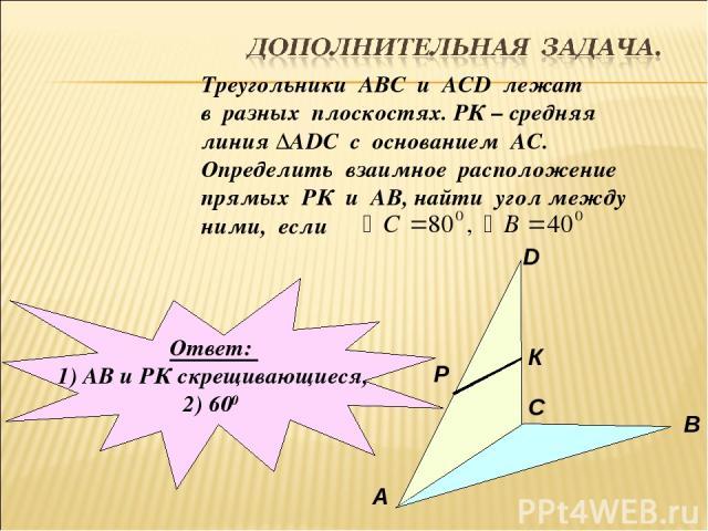 Треугольники АВС и АСD лежат в разных плоскостях. РК – средняя линия ∆АDC с основанием АС. Определить взаимное расположение прямых РК и АВ, найти угол между ними, если А В С D P К Ответ: 1) АВ и РК скрещивающиеся, 2) 600