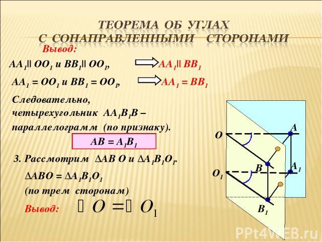 О1 О А1 В1 В А Вывод: АА1|| ОО1 и ВВ1|| ОО1, АА1|| ВВ1 АА1 = ОО1 и ВВ1 = ОО1, АА1 = ВВ1 Следовательно, четырехугольник АА1В1В – параллелограмм (по признаку). АВ = А1В1 3. Рассмотрим ∆АВ О и ∆А1В1О1. ∆АВО = ∆А1В1О1 (по трем сторонам) Вывод: