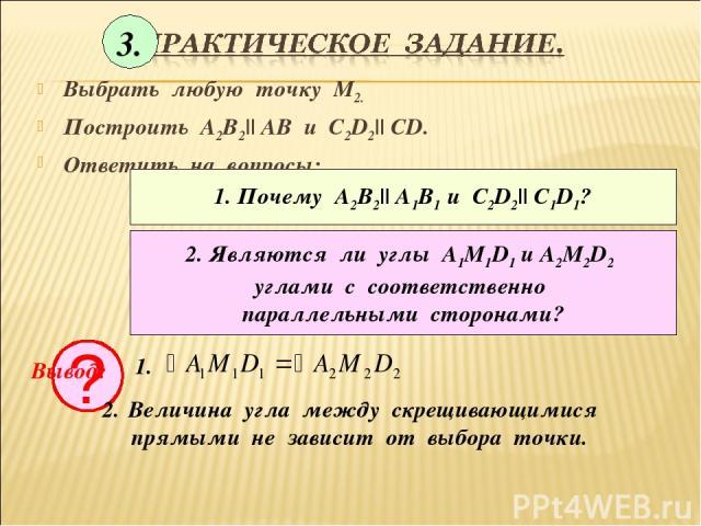 Выбрать любую точку М2. Построить А2В2|| АВ и С2D2|| CD. Ответить на вопросы: 1. Почему А2В2|| А1В1 и С2D2|| C1D1? 2. Являются ли углы А1М1D1 и А2М2D2 углами с соответственно параллельными сторонами? ? Вывод: 1. Величина угла между скрещивающимися п…