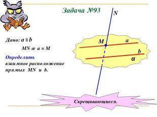 Задача №93 α a b М N Дано: a || b MN ∩ a = M Определить взаимное расположение пр