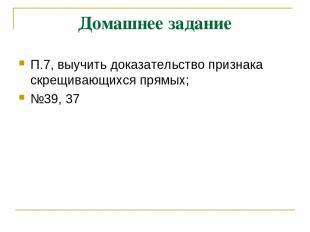 Домашнее задание П.7, выучить доказательство признака скрещивающихся прямых; №39
