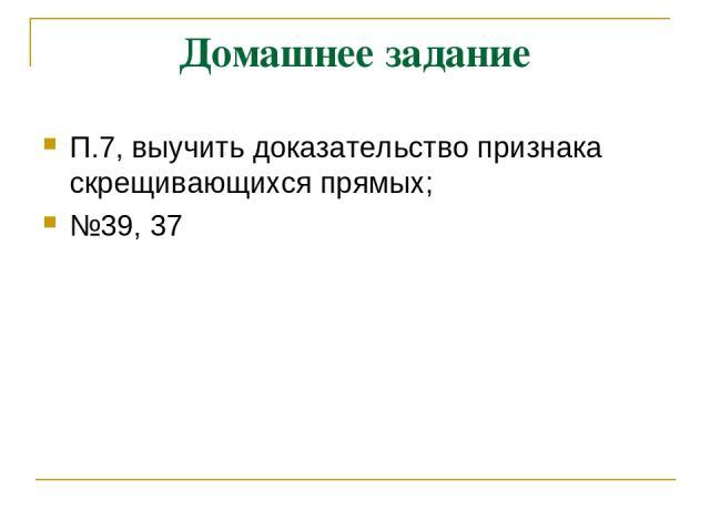 Домашнее задание П.7, выучить доказательство признака скрещивающихся прямых; №39, 37