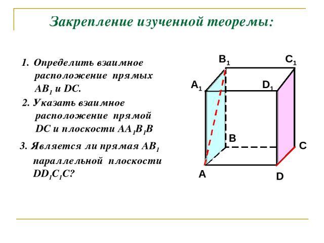 Закрепление изученной теоремы: Определить взаимное расположение прямых АВ1 и DC. 2. Указать взаимное расположение прямой DC и плоскости АА1В1В 3. Является ли прямая АВ1 параллельной плоскости DD1С1С?