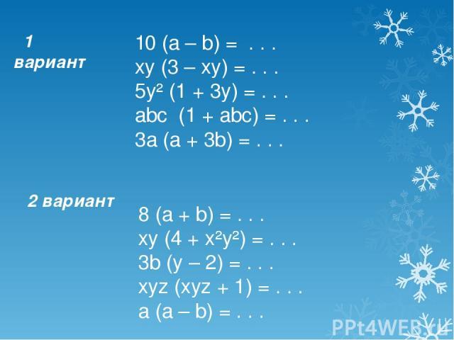 1 вариант 10 (a – b) = . . . xy (3 – xy) = . . . 5y² (1 + 3y) = . . . abc (1 + abc) = . . . 3a (a + 3b) = . . . 2 вариант 8 (a + b) = . . . xy (4 + x²y²) = . . . 3b (y – 2) = . . . xyz (xyz + 1) = . . . a (a – b) = . . .