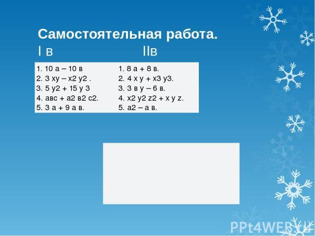 Самостоятельная работа. I в IIв . 1. 10 а – 10 в 2. 3ху– х2у2. 3. 5 у2+ 15 у 3 4.авс+ а2в2с2. 5. 3 а + 9 а в. 1. 8 а + 8 в. 2. 4 х у + х3у3. 3. 3 в у – 6 в. 4. х2у2z2+ х у z. 5. а2– а в.