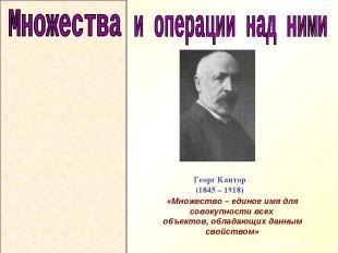 Георг Кантор (1845 – 1918) «Множество – единое имя для совокупности всех объекто