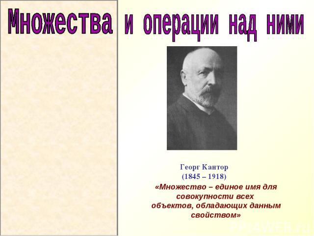 Георг Кантор (1845 – 1918) «Множество – единое имя для совокупности всех объектов, обладающих данным свойством»