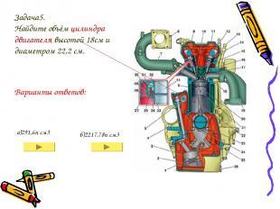 Задача5. Найдите объём цилиндра двигателя высотой 18см и диаметром 22,2 см. а)29