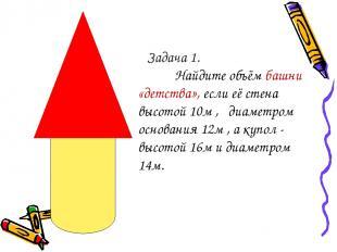 Задача 1. Найдите объём башни «детства», если её стена высотой 10м , диаметром о
