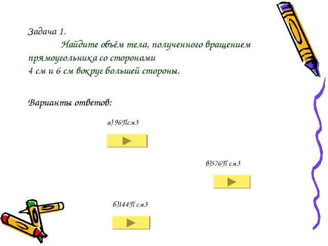 Задача 1. Найдите объём тела, полученного вращением прямоугольника со сторонами 4 см и 6 см вокруг большей стороны. а) 96Псм3 б)144П см3 в)576П см3 Варианты ответов: