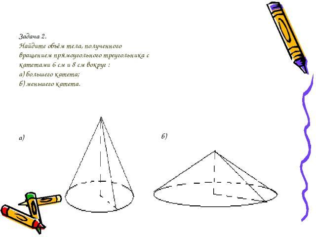 Задача 2. Найдите объём тела, полученного вращением прямоугольного треугольника с катетами 6 см и 8 см вокруг : а) большего катета; б) меньшего катета. а) б)