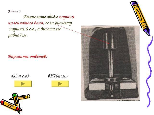 Задача 3. Вычислите объём поршня коленчатого вала, если диаметр поршня 6 см., а высота его равна7см. а)63п см3 б)576псм3 Варианты ответов: