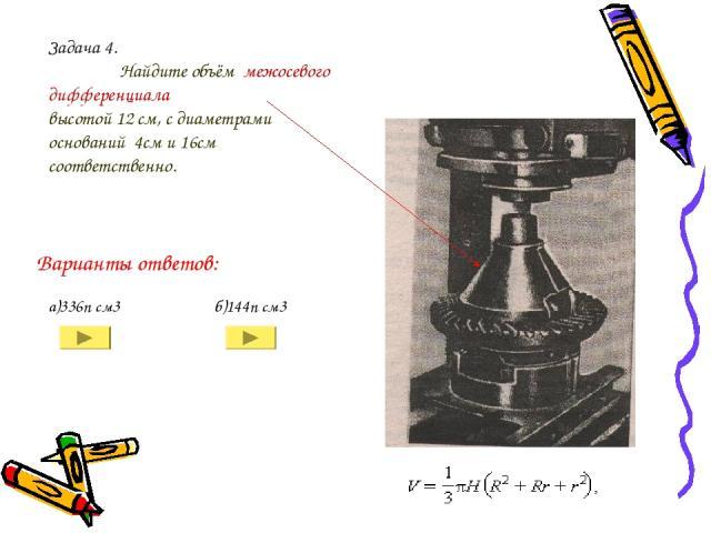 Задача 4. Найдите объём межосевого дифференциала высотой 12 см, с диаметрами оснований 4см и 16см соответственно. а)336п см3 б)144п см3 Варианты ответов: