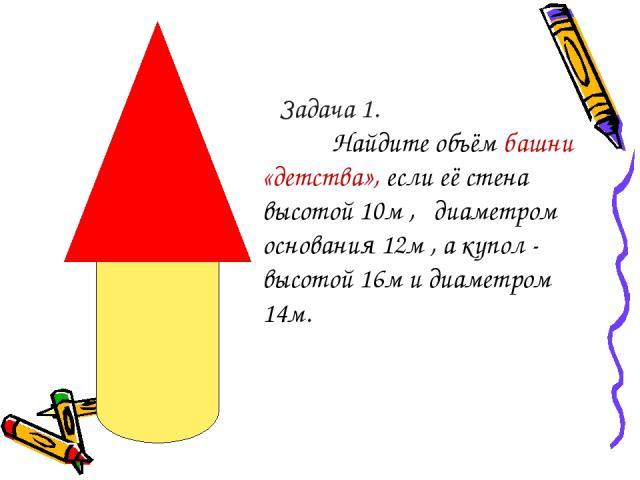 Задача 1. Найдите объём башни «детства», если её стена высотой 10м , диаметром основания 12м , а купол - высотой 16м и диаметром 14м.
