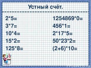 Устный счёт. 2*5= 1254869*0= 3*7= 456*1= 10*4= 2*17*5= 15*2= 50*23*2= 125*8= (2+