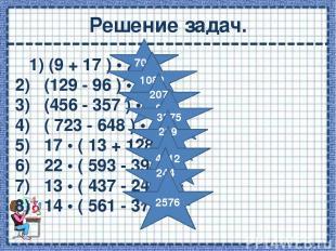 Решение задач. 1)(9 + 17 ) • 27 = 2) (129 - 96 ) • 33 = 3) (456 - 357 ) • 2