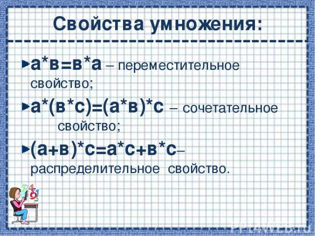 Свойства умножения: а*в=в*а – переместительное свойство; а*(в*с)=(а*в)*с – сочетательное свойство; (а+в)*с=а*с+в*с– распределительное свойство.